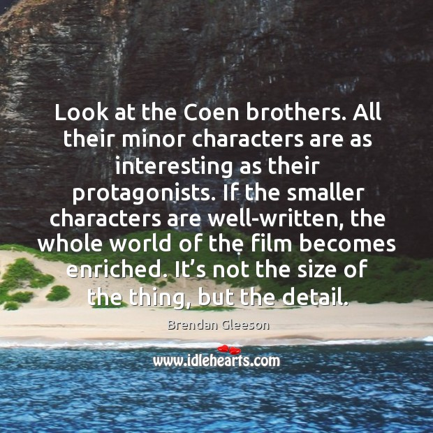Look at the coen brothers. All their minor characters are as interesting as their protagonists. Image