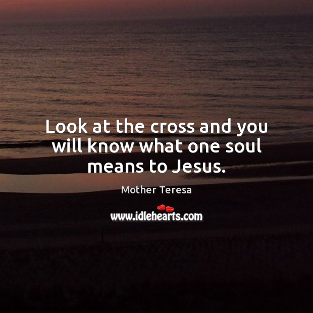 Image, Look at the cross and you will know what one soul means to Jesus.