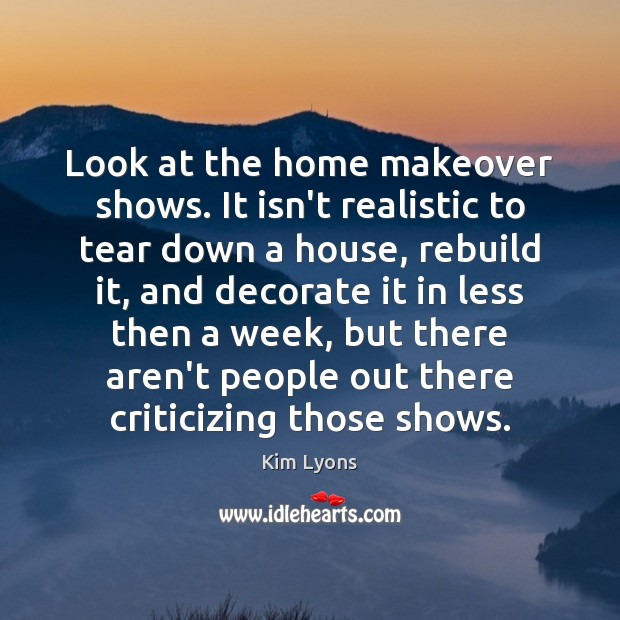 Look at the home makeover shows. It isn't realistic to tear down Image