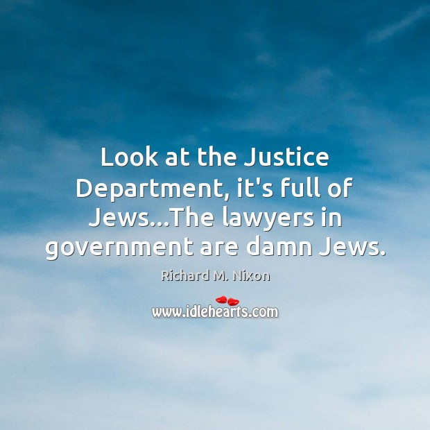 Look at the Justice Department, it's full of Jews…The lawyers in Richard M. Nixon Picture Quote
