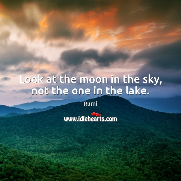 Look at the moon in the sky, not the one in the lake. Rumi Picture Quote