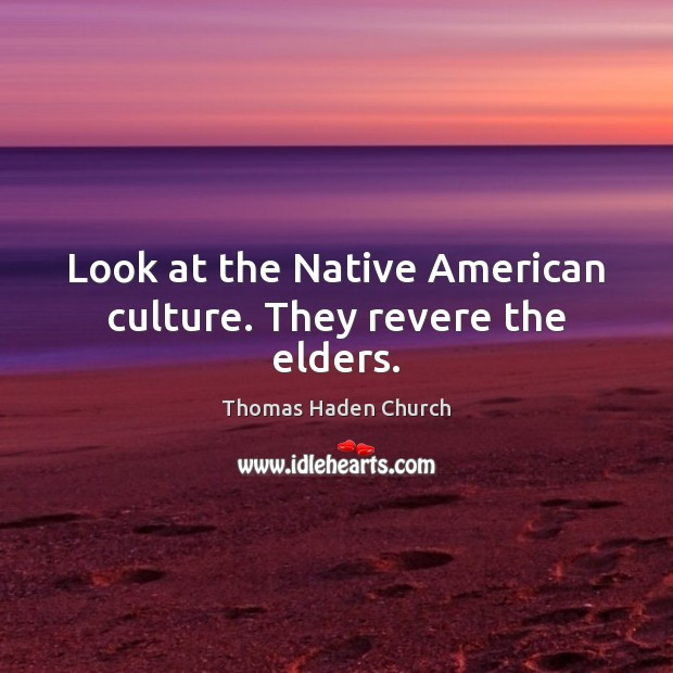 Image, Look at the Native American culture. They revere the elders.
