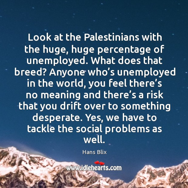 Look at the palestinians with the huge, huge percentage of unemployed. Image
