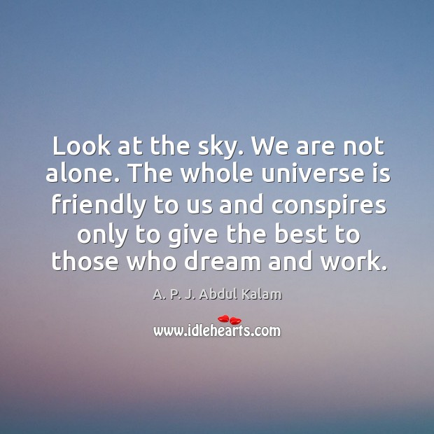 Image, Look at the sky. We are not alone. The whole universe is friendly to us and conspires only to give the best to those who dream and work.