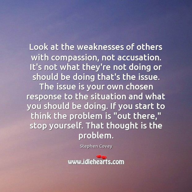 Look at the weaknesses of others with compassion, not accusation. It's not Image