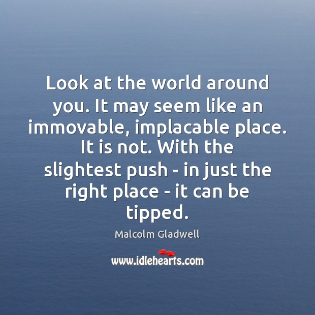 Look at the world around you. It may seem like an immovable, Malcolm Gladwell Picture Quote
