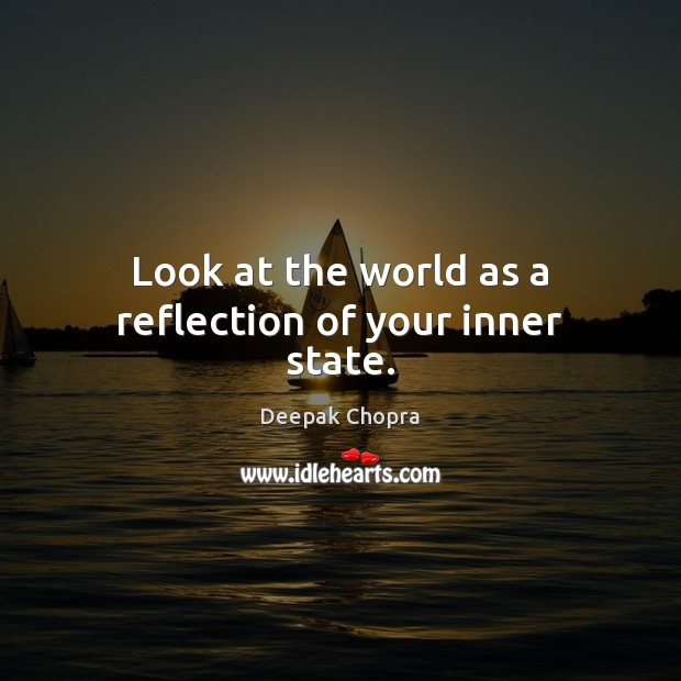Look at the world as a reflection of your inner state. Image