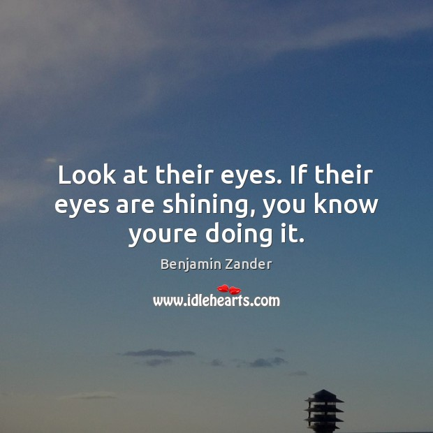 Look at their eyes. If their eyes are shining, you know youre doing it. Benjamin Zander Picture Quote