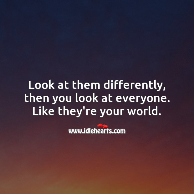 Image, Look at them differently, then you look at everyone. Like they're your world.