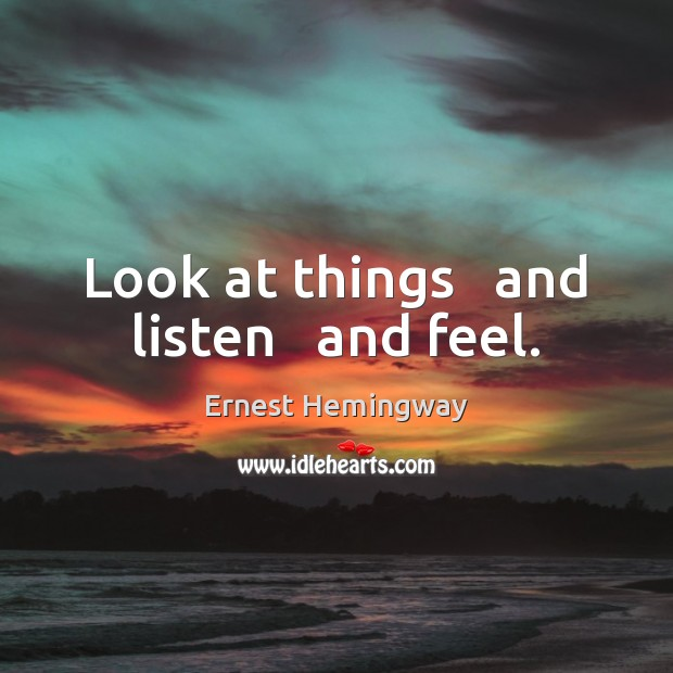 Look at things   and listen   and feel. Ernest Hemingway Picture Quote