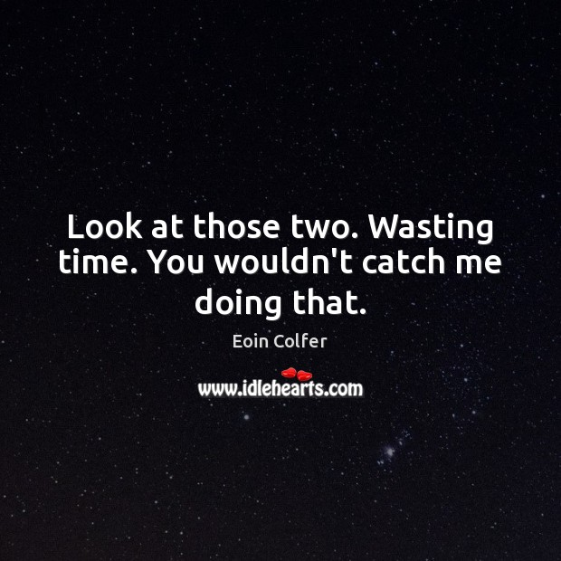 Look at those two. Wasting time. You wouldn't catch me doing that. Eoin Colfer Picture Quote