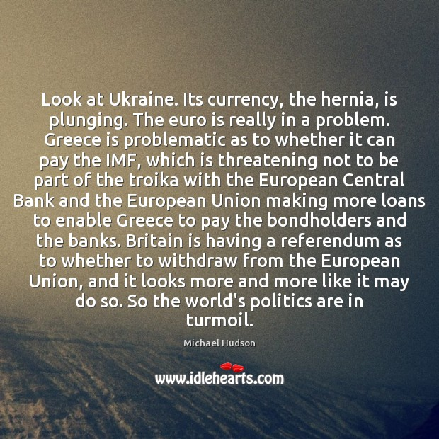 Look at Ukraine. Its currency, the hernia, is plunging. The euro is Michael Hudson Picture Quote