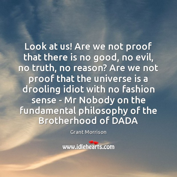 Look at us! Are we not proof that there is no good, Grant Morrison Picture Quote