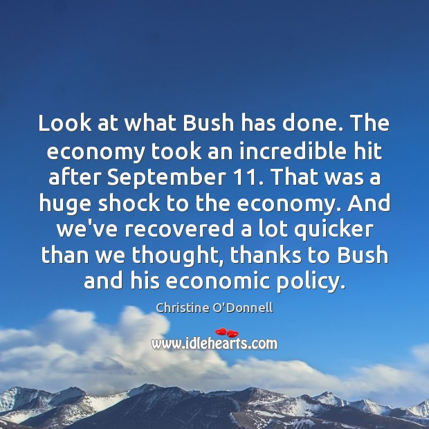 Look at what Bush has done. The economy took an incredible hit Image