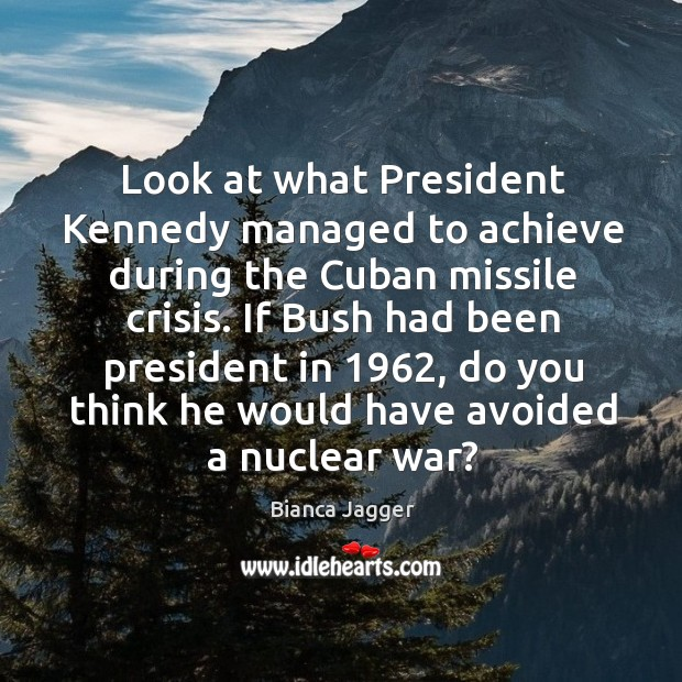 Image, Look at what president kennedy managed to achieve during the cuban missile crisis.