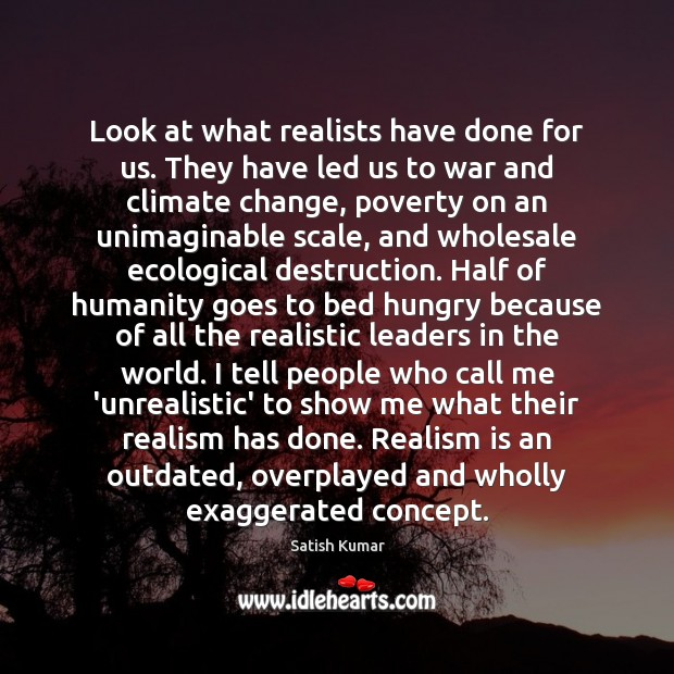 Look at what realists have done for us. They have led us Satish Kumar Picture Quote