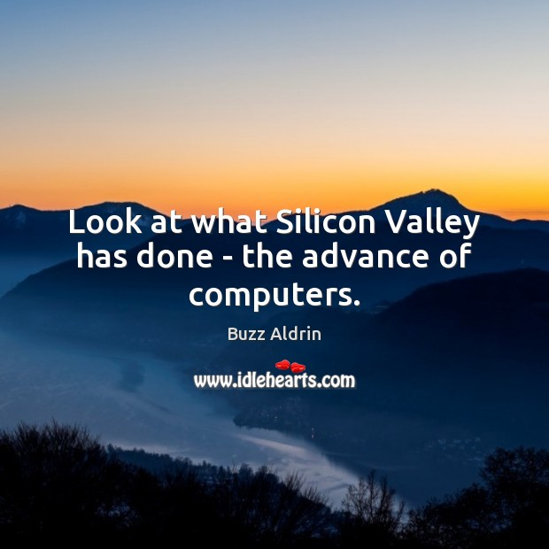 Look at what Silicon Valley has done – the advance of computers. Image