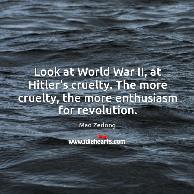 Look at World War II, at Hitler's cruelty. The more cruelty, the Image