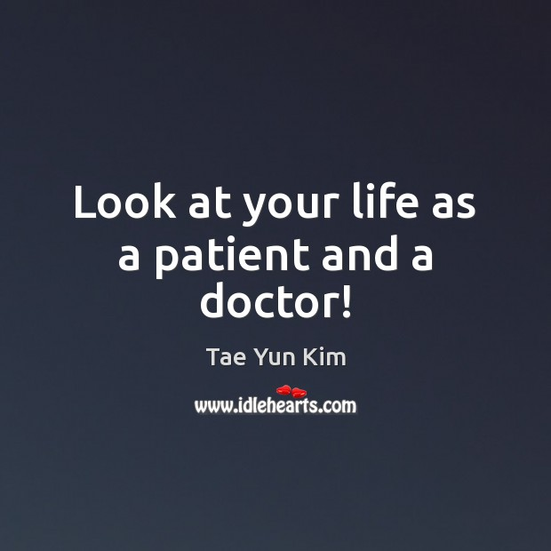 Look at your life as a patient and a doctor! Tae Yun Kim Picture Quote