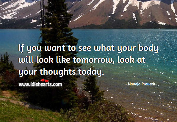 If you want to see what your body will look like tomorrow, look at your thoughts today. Navajo Proverbs Image