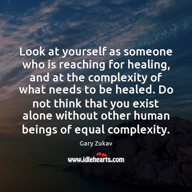 Look at yourself as someone who is reaching for healing, and at Gary Zukav Picture Quote