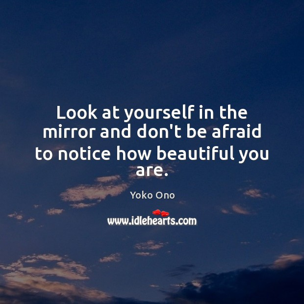 Look at yourself in the mirror and don't be afraid to notice how beautiful you are. Don't Be Afraid Quotes Image