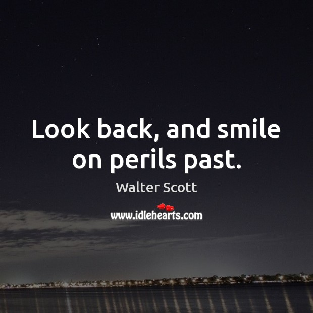 Look back, and smile on perils past. Walter Scott Picture Quote