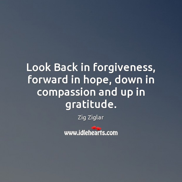 Look Back in forgiveness, forward in hope, down in compassion and up in gratitude. Zig Ziglar Picture Quote