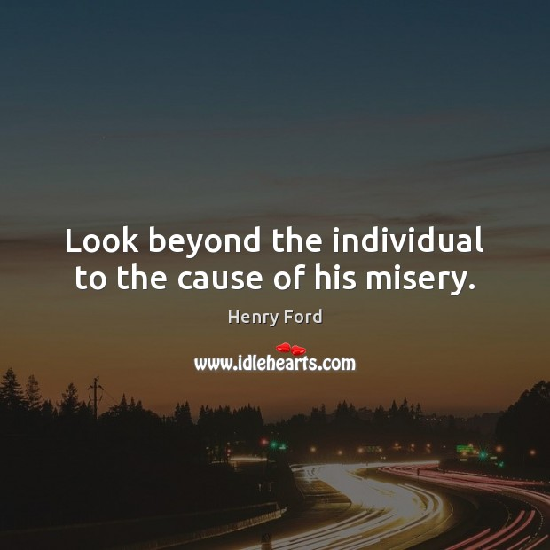 Image, Look beyond the individual to the cause of his misery.