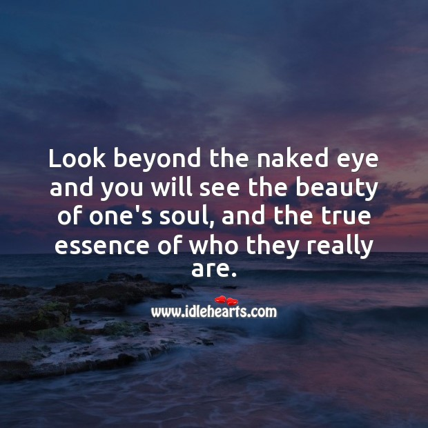 Look beyond the naked eye and you will see the beauty of one's soul Beautiful Love Quotes Image