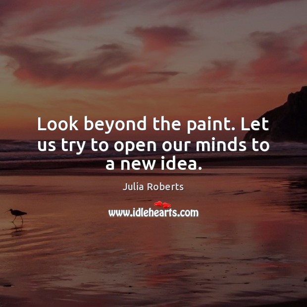 Look beyond the paint. Let us try to open our minds to a new idea. Image