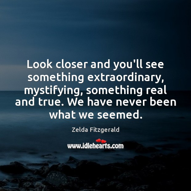 Look closer and you'll see something extraordinary, mystifying, something real and true. Image