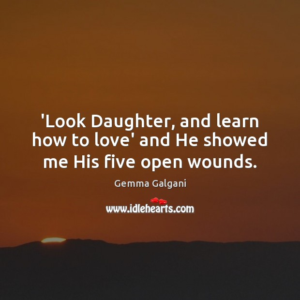 'Look Daughter, and learn how to love' and He showed me His five open wounds. Gemma Galgani Picture Quote