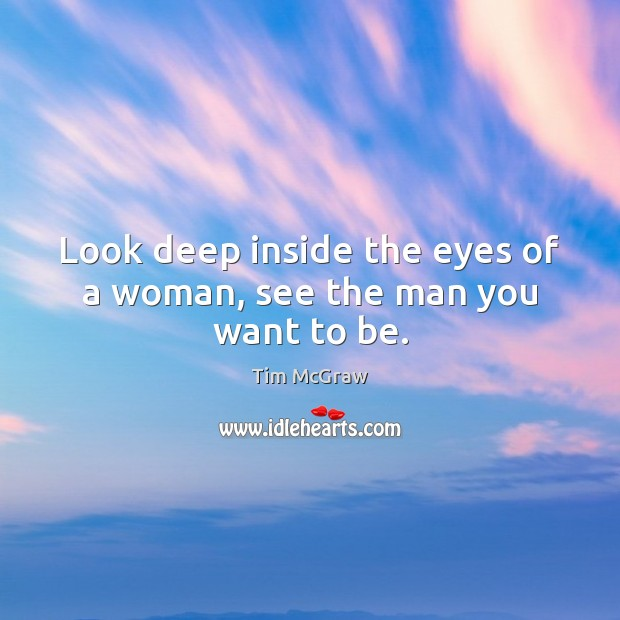 Look deep inside the eyes of a woman, see the man you want to be. Tim McGraw Picture Quote