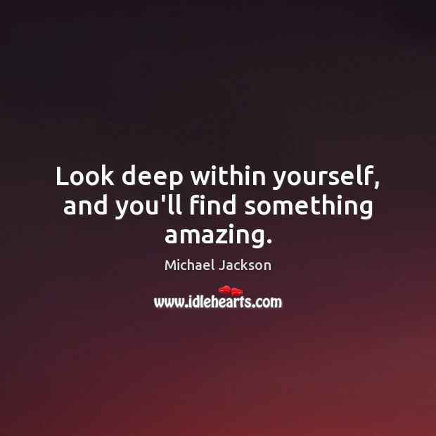 Look deep within yourself, and you'll find something amazing. Michael Jackson Picture Quote
