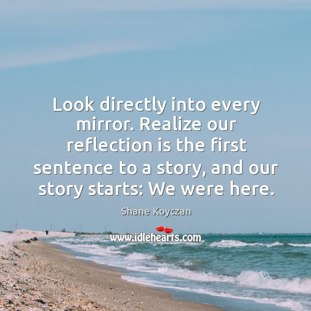 Look directly into every mirror. Realize our reflection is the first sentence Image