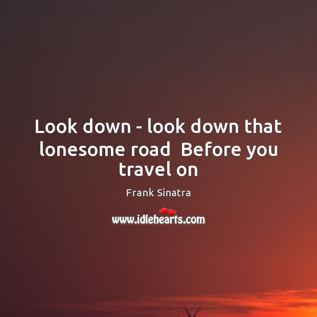 Look down – look down that lonesome road  Before you travel on Frank Sinatra Picture Quote