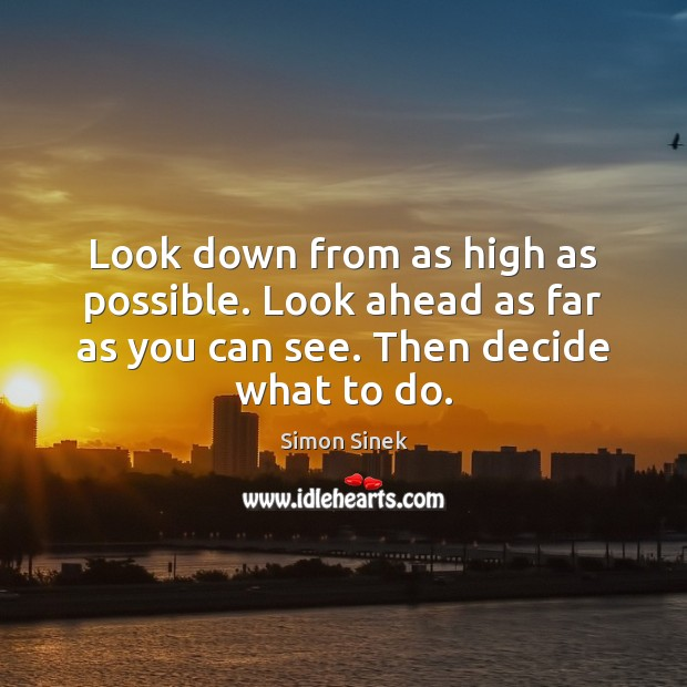 Look down from as high as possible. Look ahead as far as Image