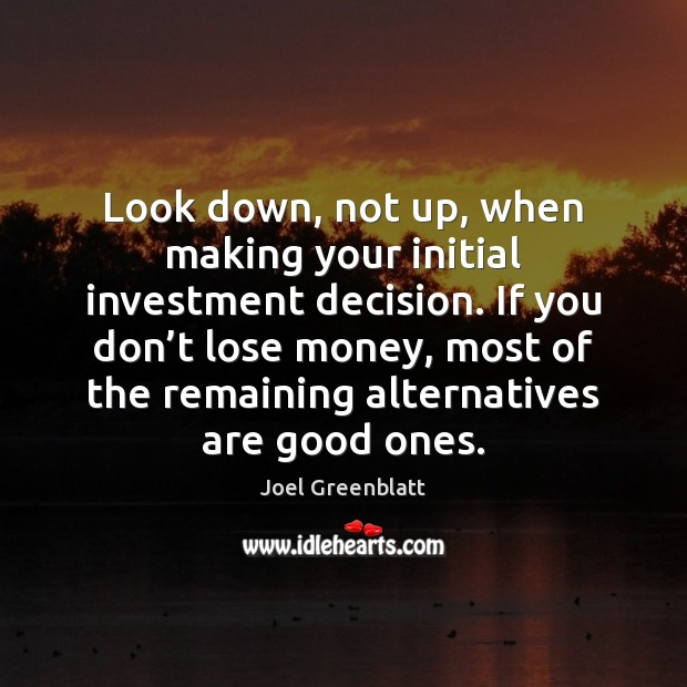 Look down, not up, when making your initial investment decision. If you Image