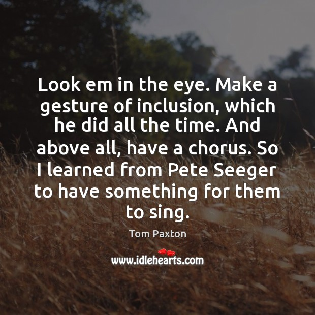Look em in the eye. Make a gesture of inclusion, which he Image
