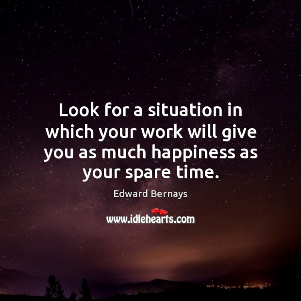 Look for a situation in which your work will give you as Edward Bernays Picture Quote