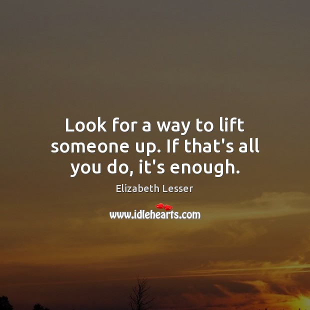 Look for a way to lift someone up. If that's all you do, it's enough. Image