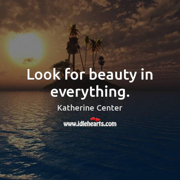 Image, Look for beauty in everything.