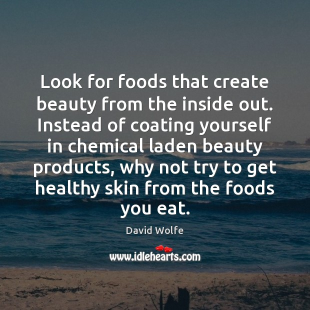 Look for foods that create beauty from the inside out. Instead of David Wolfe Picture Quote