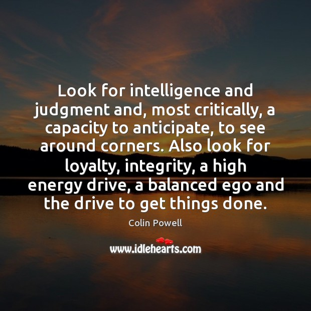 Look for intelligence and judgment and, most critically, a capacity to anticipate, Colin Powell Picture Quote