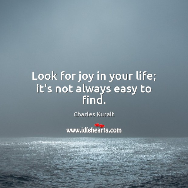 Look for joy in your life; it's not always easy to find. Charles Kuralt Picture Quote