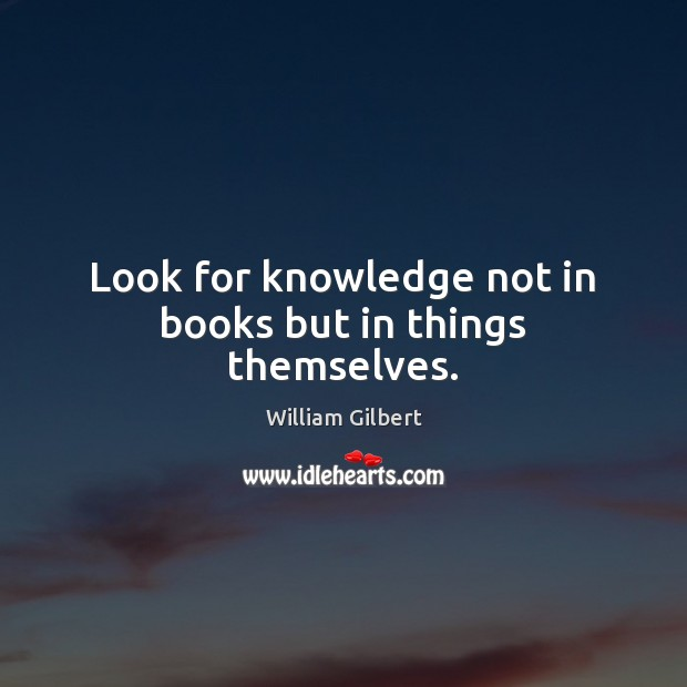 Look for knowledge not in books but in things themselves. William Gilbert Picture Quote