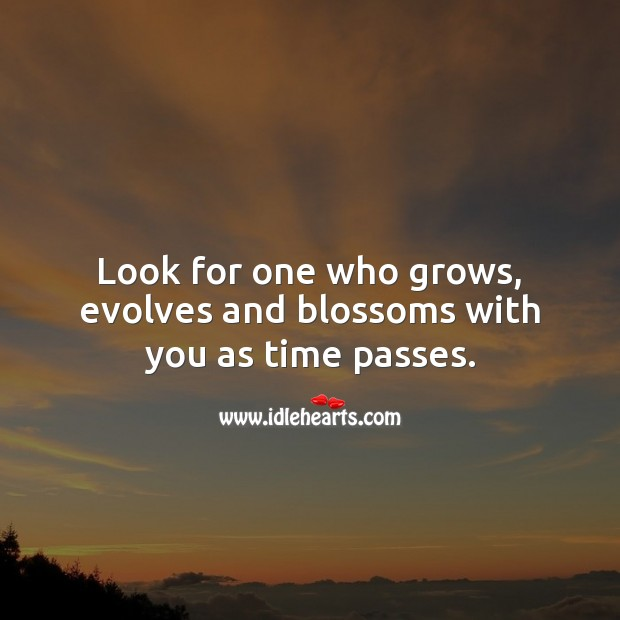 Look for one who grows, evolves and blossoms with you as time passes. Relationship Advice Image