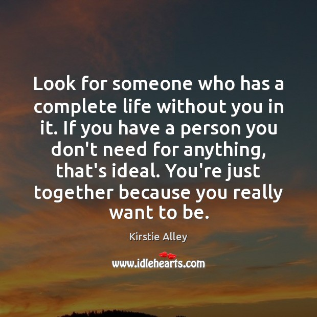 Look for someone who has a complete life without you in it. Image