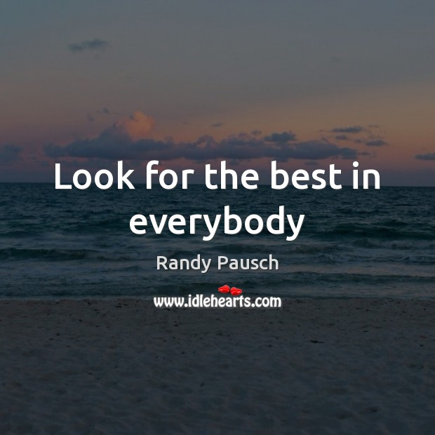 Look for the best in everybody Randy Pausch Picture Quote